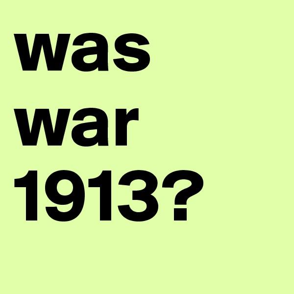 was war 1913?