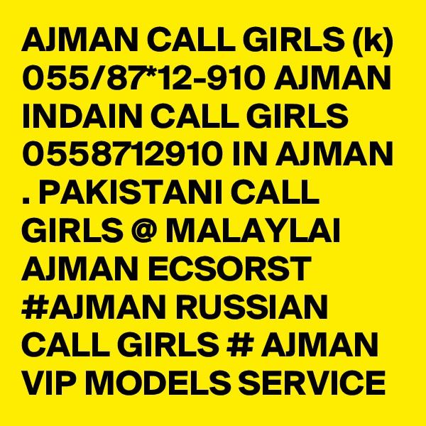AJMAN CALL GIRLS (k) 055/87*12-910 AJMAN INDAIN CALL GIRLS 0558712910 IN AJMAN . PAKISTANI CALL GIRLS @ MALAYLAI AJMAN ECSORST #AJMAN RUSSIAN CALL GIRLS # AJMAN VIP MODELS SERVICE