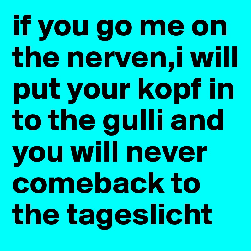 if you go me on the nerven,i will put your kopf in to the gulli and ...