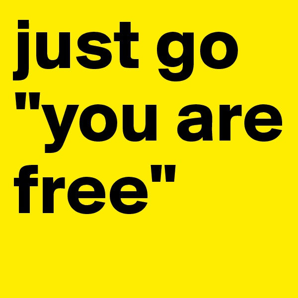 """just go """"you are free"""""""