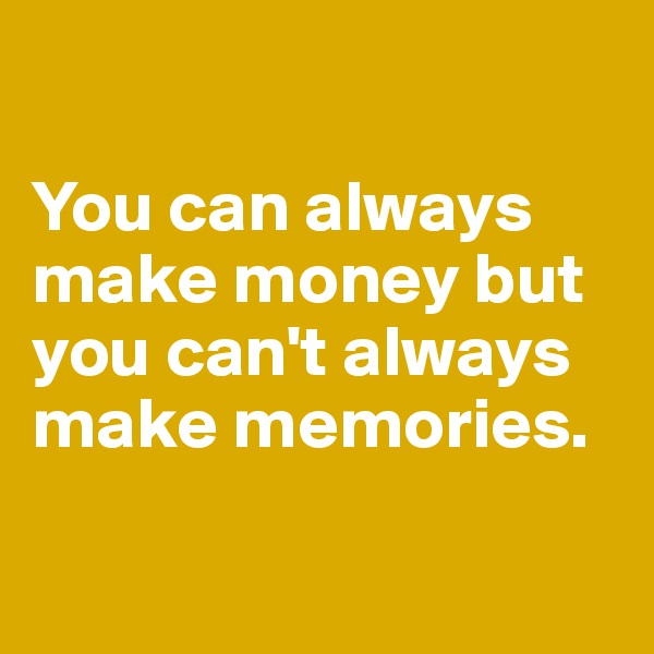 You can always make money but you can't always make memories.