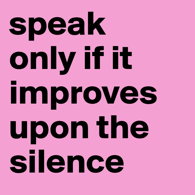 Speak Only If It Improves Upon The Silence Post By Chrisrota On