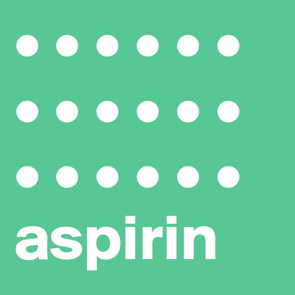• • • • • • • • • • • • • • • • • • aspirin