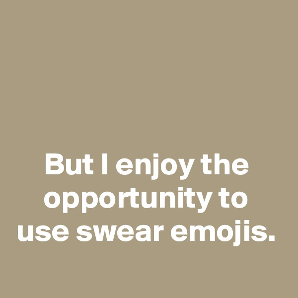 But I enjoy the opportunity to use swear emojis.