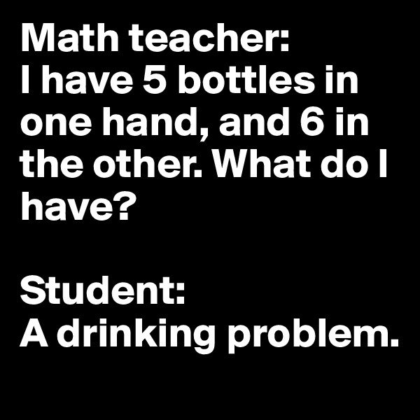Math teacher: I have 5 bottles in one hand, and 6 in the other. What do I have?  Student: A drinking problem.