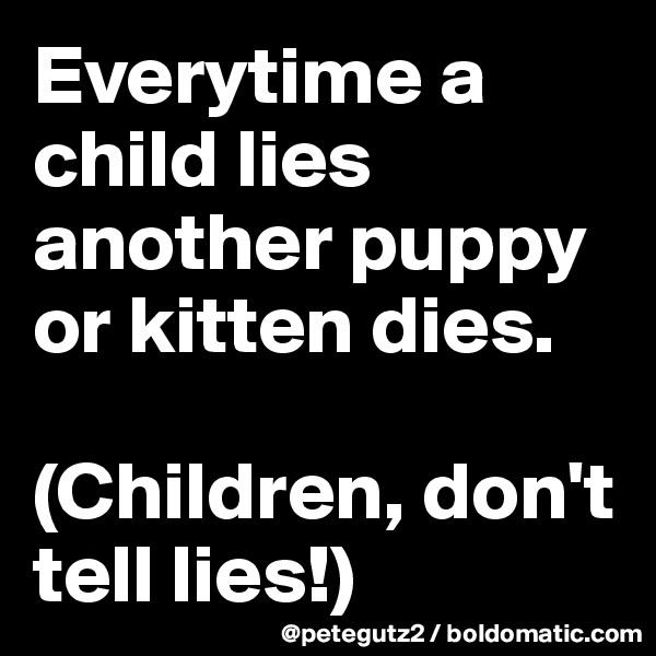 Everytime a child lies another puppy or kitten dies.  (Children, don't tell lies!)