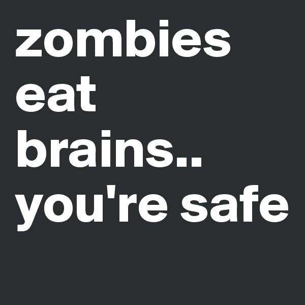 zombies eat brains.. you're safe