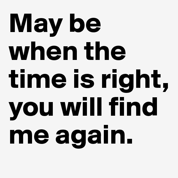 May be when the time is right, you will find me again.