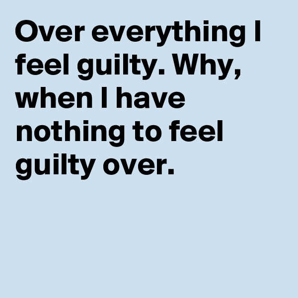 Over everything I feel guilty. Why, when I have nothing to feel guilty over.