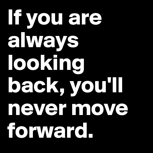 If you are always looking back, you'll  never move forward.