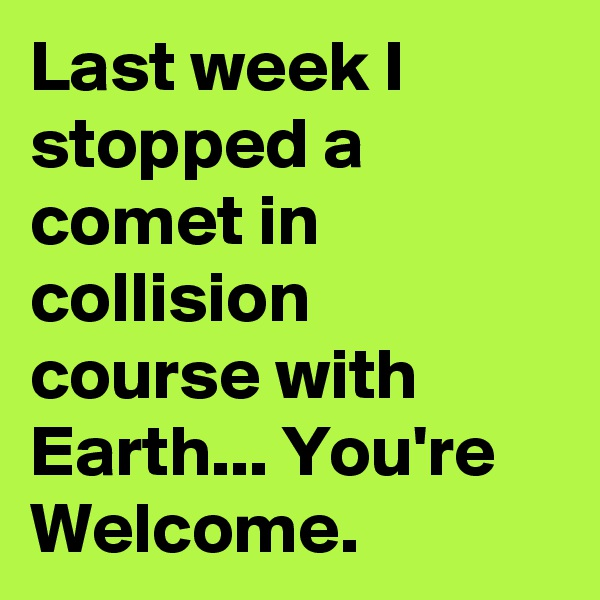 Last week I stopped a comet in collision course with Earth... You're Welcome.
