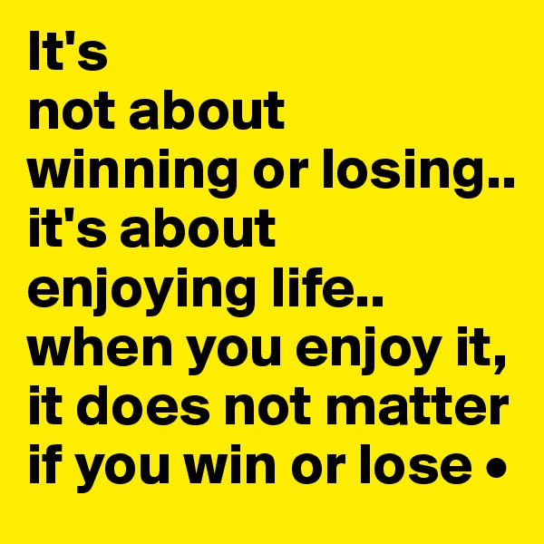 It's not about winning or losing.. it's about enjoying life.. when you enjoy it, it does not matter if you win or lose •