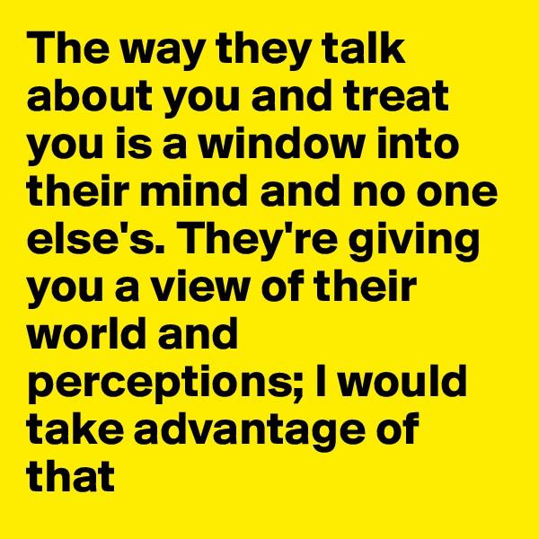 The way they talk about you and treat you is a window into their mind and no one else's. They're giving you a view of their world and perceptions; I would take advantage of that