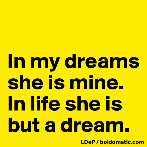 In my dreams she is mine. In life she is but a dream.