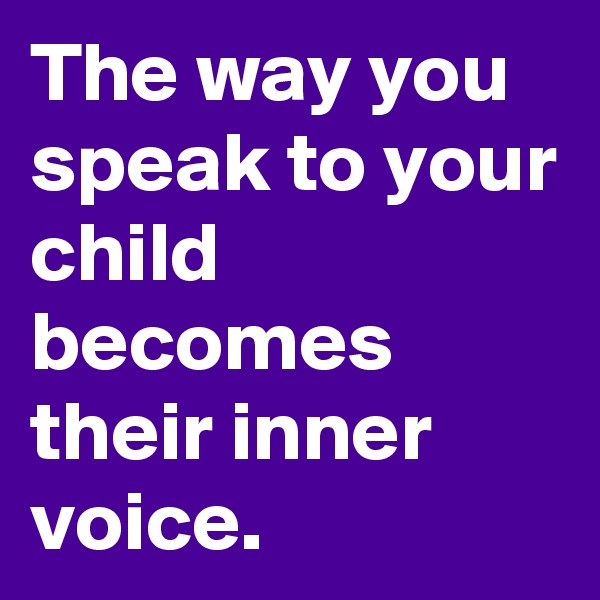 The way you speak to your child becomes their inner voice.