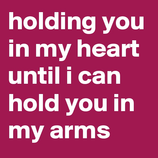 holding you in my heart until i can hold you in my arms