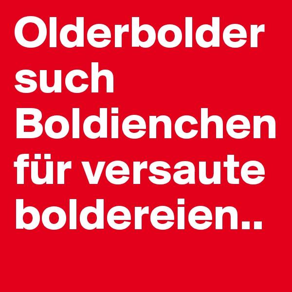 Olderbolder such Boldienchen für versaute boldereien..