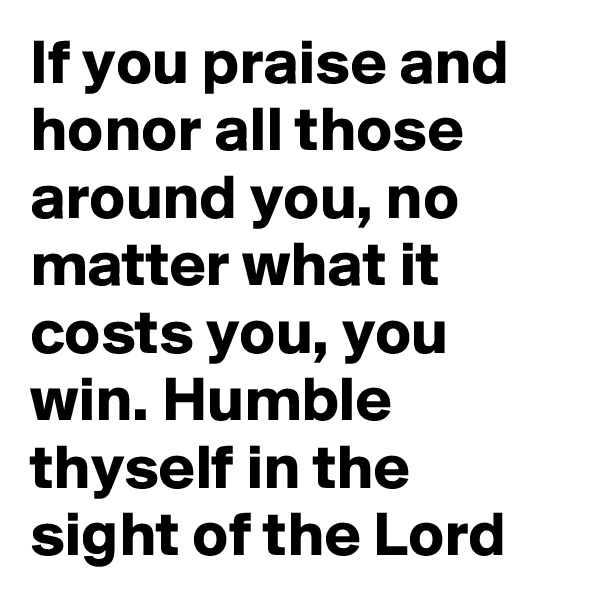 If you praise and honor all those around you, no matter what it costs you, you win. Humble thyself in the sight of the Lord