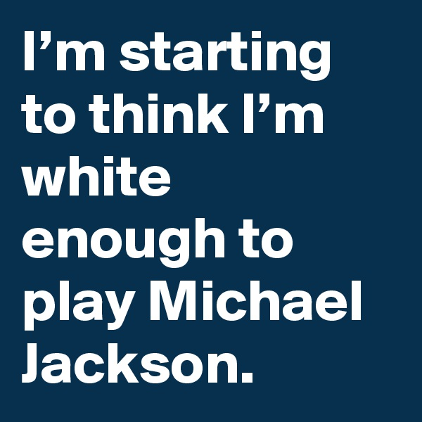 I'm starting to think I'm white enough to play Michael Jackson.