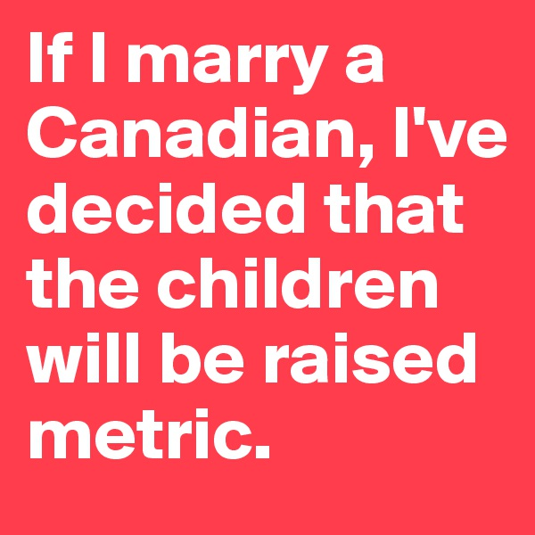 If I marry a Canadian, I've decided that the children will be raised metric.