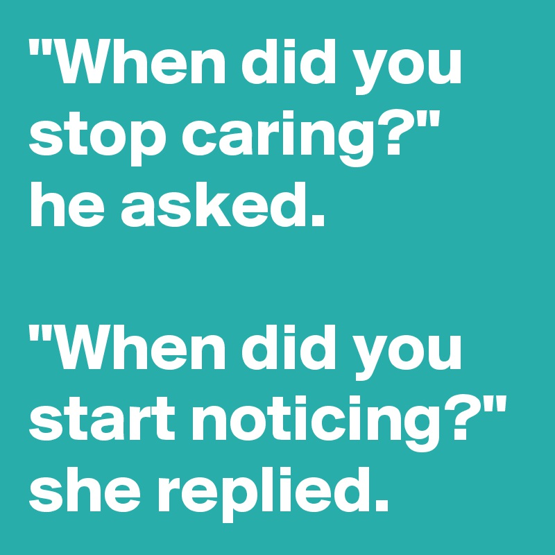 """When did you stop caring?"" he asked.  ""When did you start noticing?"" she replied."