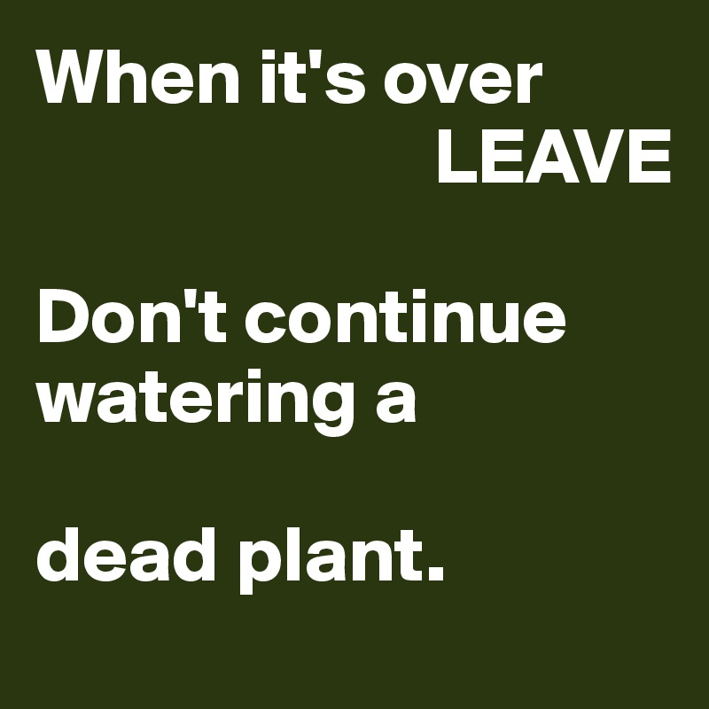 When it's over                           LEAVE  Don't continue watering a  dead plant.