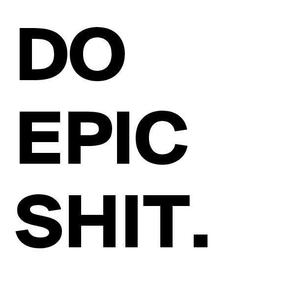 DO EPIC SHIT.