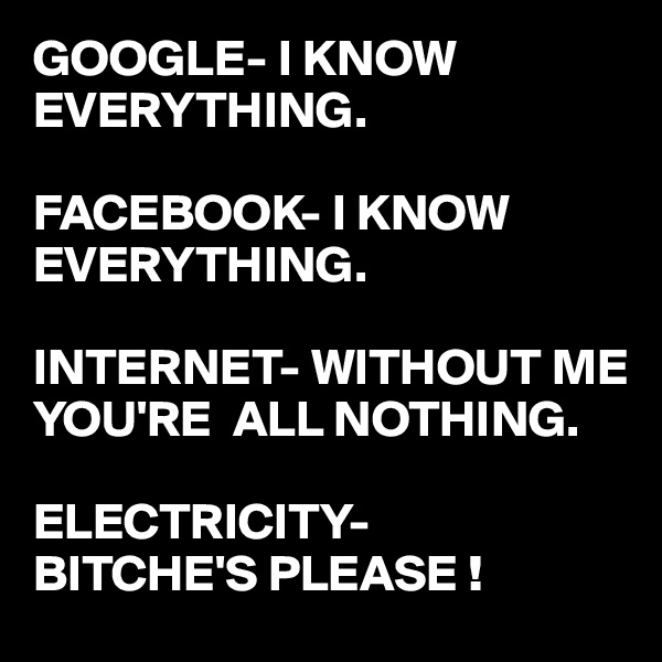 GOOGLE- I KNOW EVERYTHING.  FACEBOOK- I KNOW EVERYTHING.  INTERNET- WITHOUT ME  YOU'RE  ALL NOTHING.  ELECTRICITY-  BITCHE'S PLEASE !