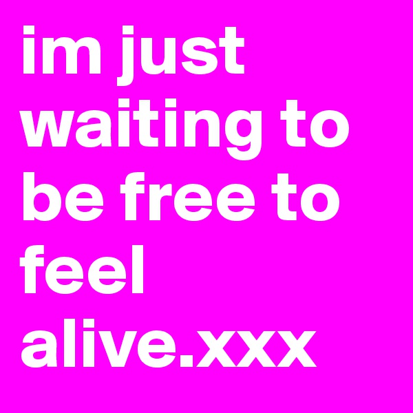 im just waiting to be free to feel alive.xxx