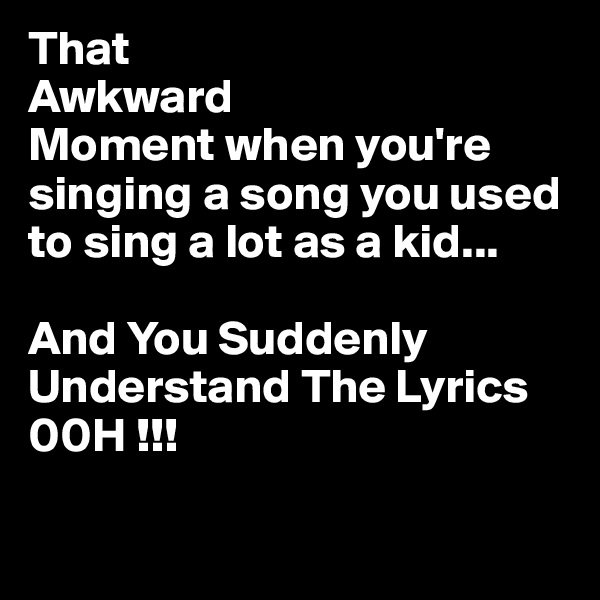 That  Awkward Moment when you're singing a song you used to sing a lot as a kid...  And You Suddenly Understand The Lyrics 00H !!!