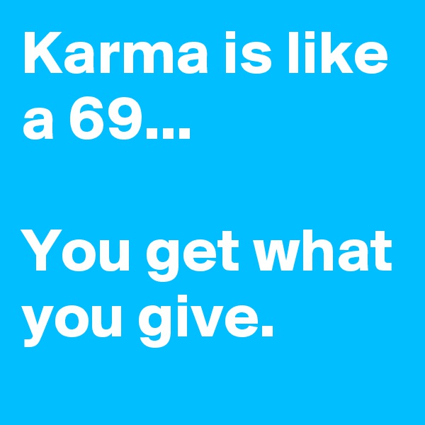 Karma is like a 69...  You get what you give.