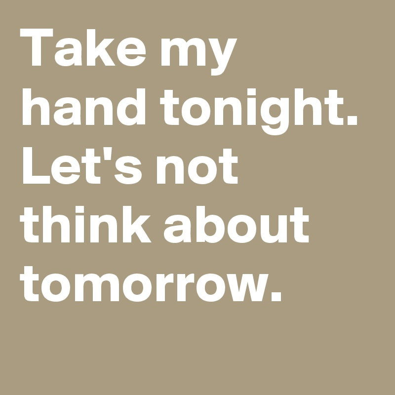 Take my hand tonight. Let's not think about tomorrow.