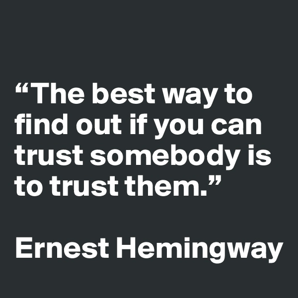 """The best way to find out if you can trust somebody is to trust them.""    Ernest Hemingway"