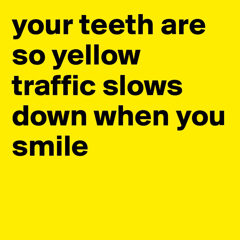 your teeth are so yellow traffic slows down when you smile