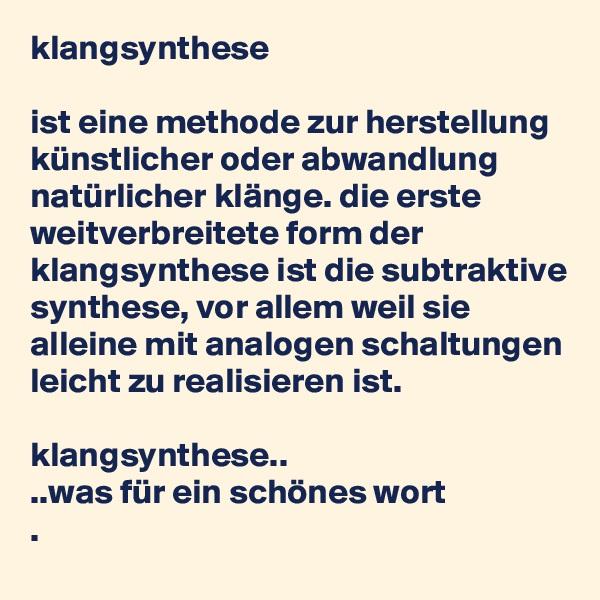 klangsynthese  ist eine methode zur herstellung künstlicher oder abwandlung natürlicher klänge. die erste weitverbreitete form der klangsynthese ist die subtraktive synthese, vor allem weil sie alleine mit analogen schaltungen leicht zu realisieren ist.  klangsynthese.. ..was für ein schönes wort .