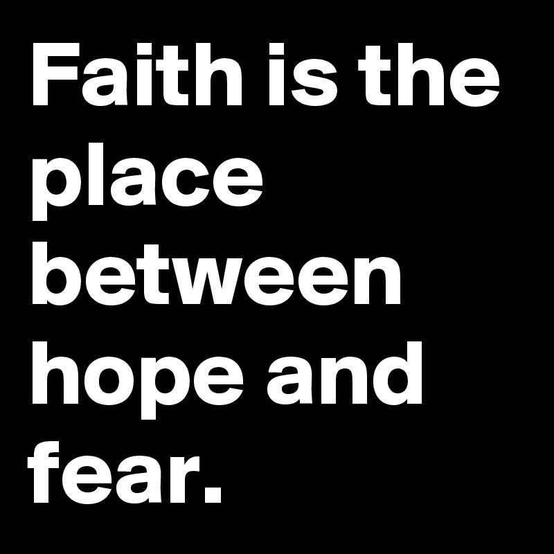 Faith is the place between hope and fear.