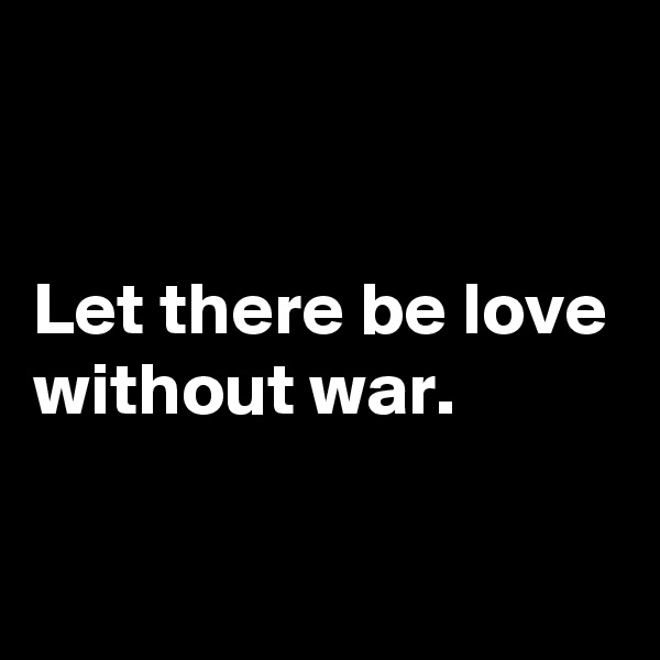 Let there be love without war.