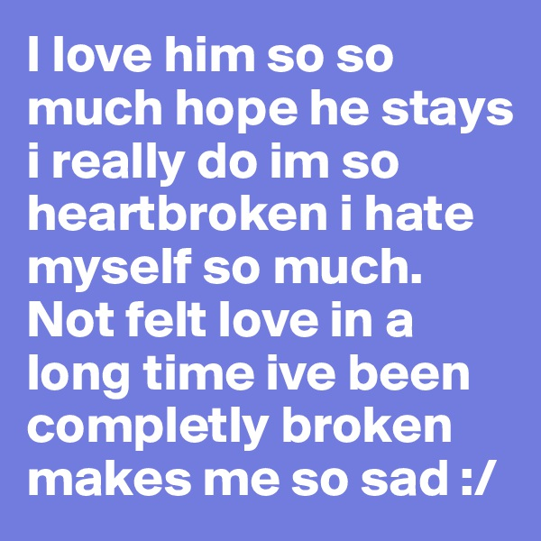 I love him so so much hope he stays i really do im so heartbroken i hate myself so much. Not felt love in a long time ive been completly broken makes me so sad :/