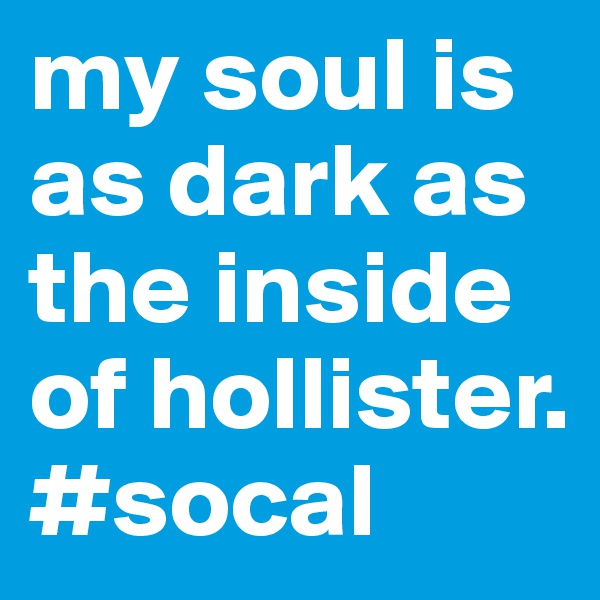 my soul is as dark as the inside of hollister. #socal