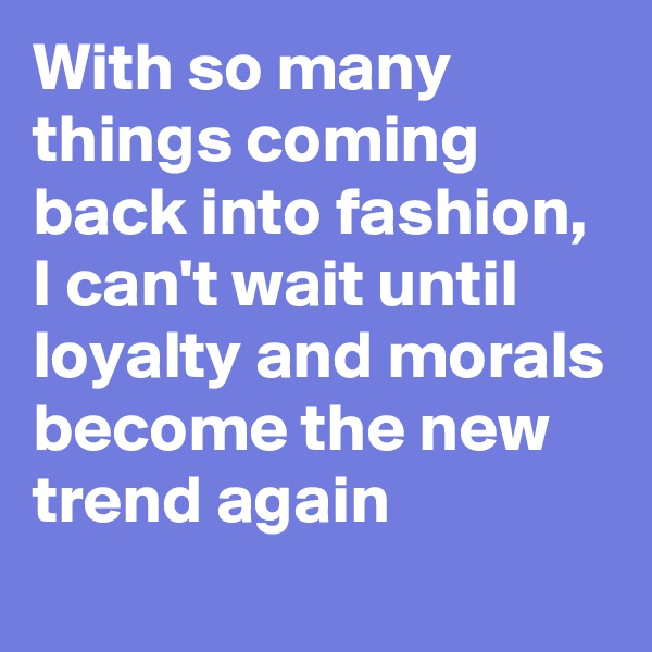 With so many things coming back into fashion, I can't wait until loyalty and morals become the new trend again