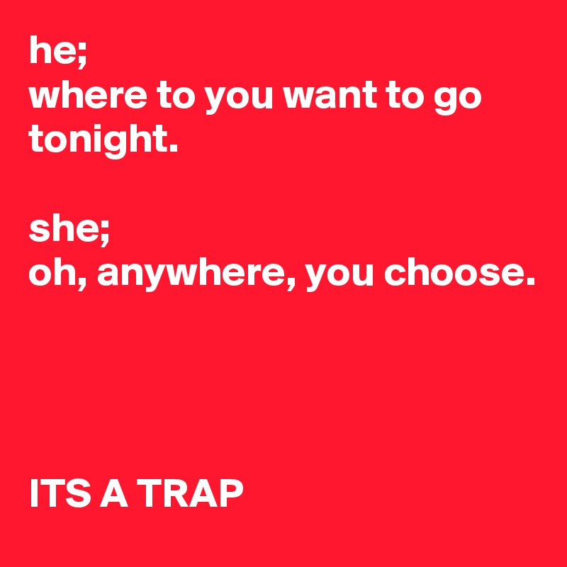 he; where to you want to go tonight.  she; oh, anywhere, you choose.     ITS A TRAP