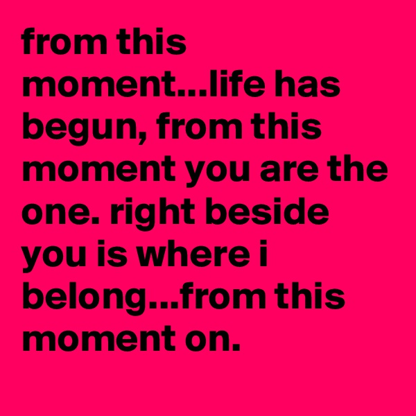 from this moment...life has begun, from this moment you are the one. right beside you is where i belong...from this moment on.