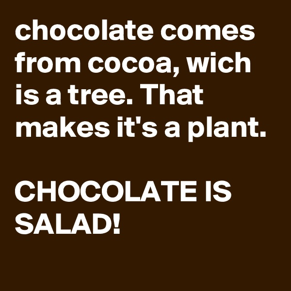chocolate comes from cocoa, wich is a tree. That makes it's a plant.  CHOCOLATE IS SALAD!