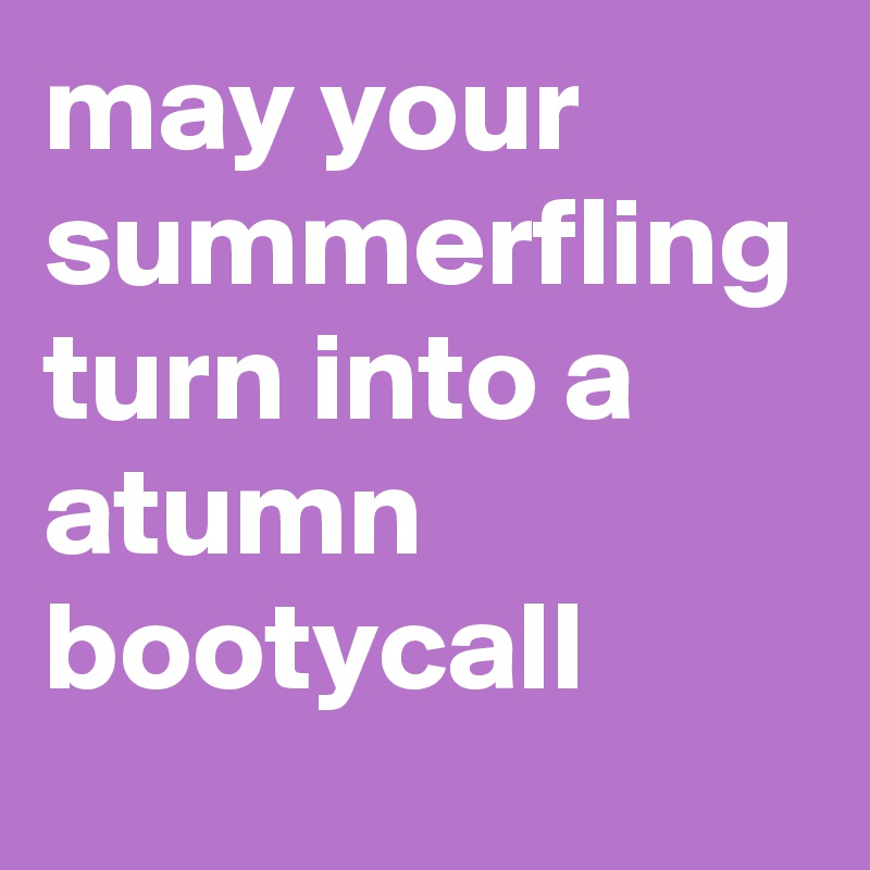 may your summerfling turn into a atumn bootycall