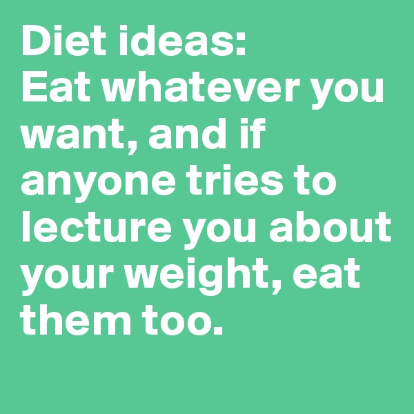 Diet ideas:  Eat whatever you want, and if anyone tries to lecture you about your weight, eat them too.