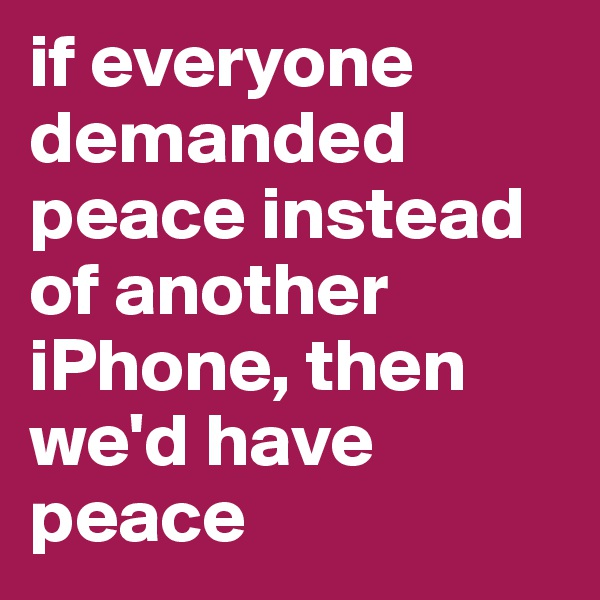 if everyone demanded peace instead of another iPhone, then we'd have peace