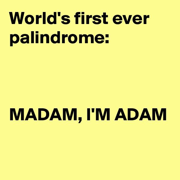 World's first ever palindrome:    MADAM, I'M ADAM