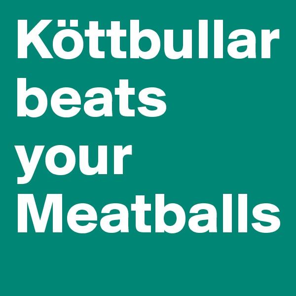 Köttbullar beats your Meatballs