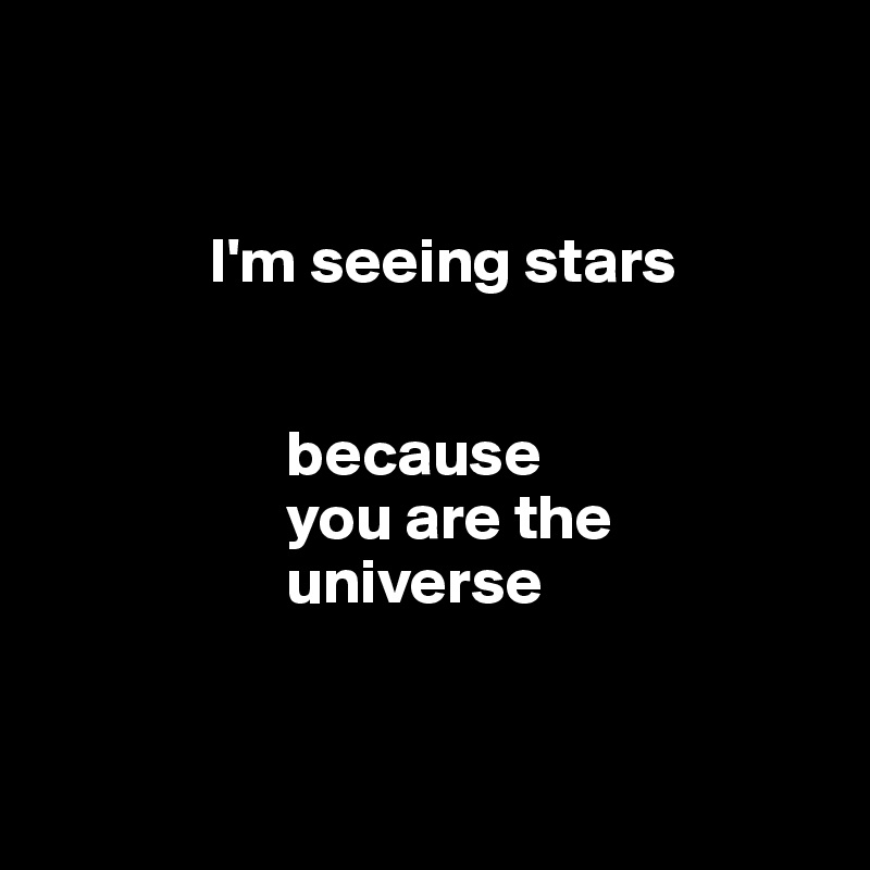 I'm seeing stars                                         because                     you are the                     universe