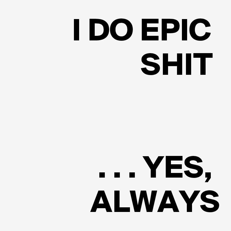 I DO EPIC SHIT   . . . YES, ALWAYS